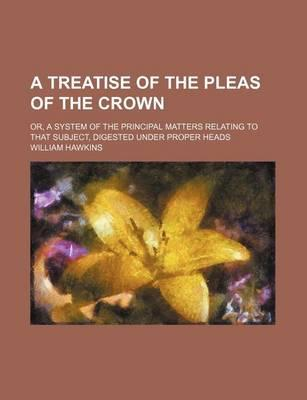 A Treatise of the Pleas of the Crown; Or, a System of the Principal Matters Relating to That Subject, Digested Under Proper Heads