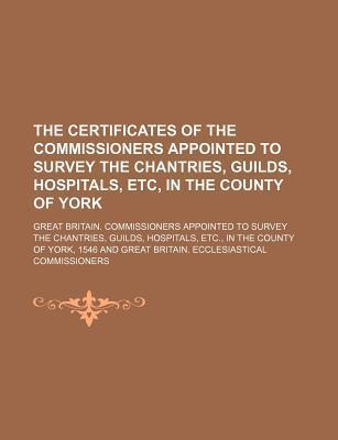 The Certificates of the Commissioners Appointed to Survey the Chantries, Guilds, Hospitals, Etc, in the County of York