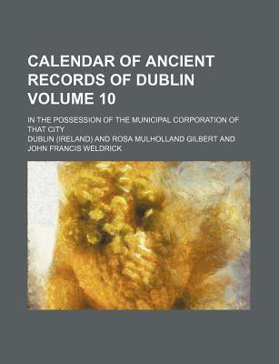 Calendar of Ancient Records of Dublin; In the Possession of the Municipal Corporation of That City Volume 10