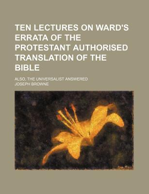 Ten Lectures on Ward's Errata of the Protestant Authorised Translation of the Bible; Also, the Universalist Answered