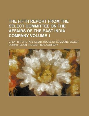 The Fifth Report from the Select Committee on the Affairs of the East India Company Volume 1