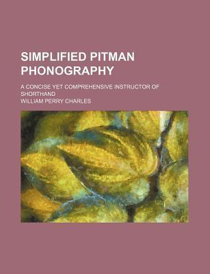 Simplified Pitman Phonography; A Concise Yet Comprehensive Instructor of Shorthand