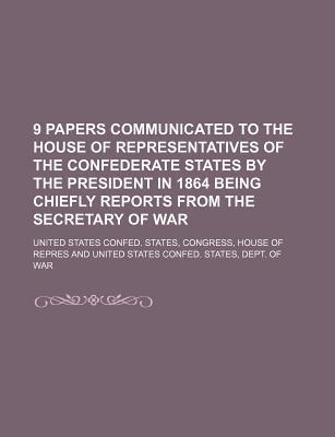 9 Papers Communicated to the House of Representatives of the Confederate States by the President in 1864 Being Chiefly Reports from the Secretary of W