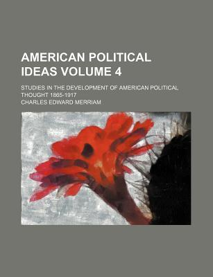 American Political Ideas; Studies in the Development of American Political Thought 1865-1917 Volume 4
