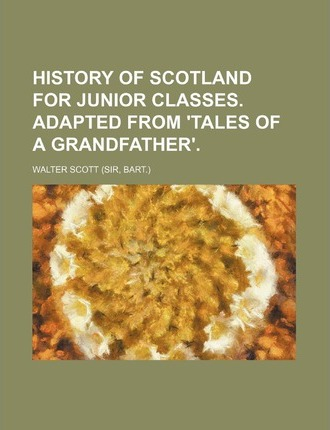 History of Scotland for Junior Classes. Adapted from 'Tales of a Grandfather'