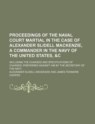Proceedings of the Naval Court Martial in the Case of Alexander Slidell MacKenzie, a Commander in the Navy of the United States, Including the Charges and Specifications of Charges, Preferred Against Him by the Secretary of the Navy