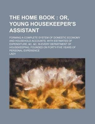 The Home Book; Or, Young Housekeeper's Assistant. Forming a Complete System of Domestic Economy and Household Accounts. with Estimates of Expenditure,