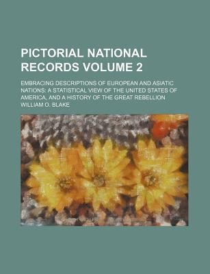 Pictorial National Records; Embracing Descriptions of European and Asiatic Nations a Statistical View of the United States of America, and a History of the Great Rebellion Volume 2