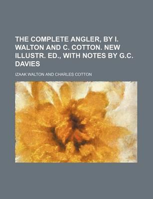 The Complete Angler, by I. Walton and C. Cotton. New Illustr. Ed., with Notes by G.C. Davies