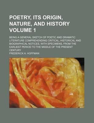 Poetry, Its Origin, Nature, and History; Being a General Sketch of Poetic and Dramatic Literature Comprehending Critical, Historical and Biographical Notices, with Specimens, from the Earliest Period to the Middle of the Present Volume 1