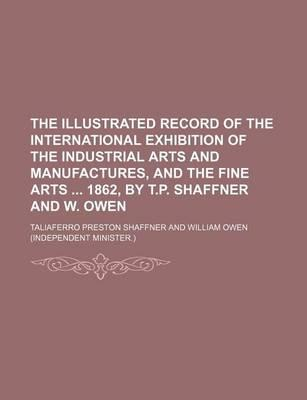 The Illustrated Record of the International Exhibition of the Industrial Arts and Manufactures, and the Fine Arts 1862, by T.P. Shaffner and W. Owen