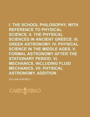 I. the Greek School Philosophy, with Reference to Physical Science. II. the Physical Sciences in Ancient Greece. III. Greek Astronomy. IV. Physical Science in the Middle Ages. V. Formal Astronomy After the Stationary Period. VI. Volume 1