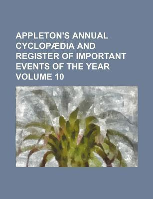 Appleton's Annual Cyclopaedia and Register of Important Events of the Year Volume 10