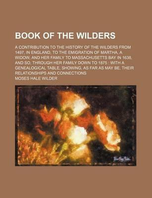 Book of the Wilders; A Contribution to the History of the Wilders from 1497, in England, to the Emigration of Martha, a Widow, and Her Family to Massa