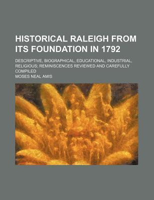 Historical Raleigh from Its Foundation in 1792; Descriptive, Biographical, Educational, Industrial, Religious Reminiscences Reviewed and Carefully Compiled