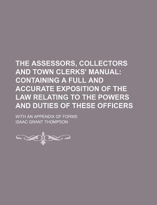 The Assessors, Collectors and Town Clerks' Manual; Containing a Full and Accurate Exposition of the Law Relating to the Powers and Duties of These Officers. with an Appendix of Forms