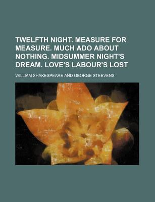 Twelfth Night. Measure for Measure. Much ADO about Nothing. Midsummer Night's Dream. Love's Labour's Lost