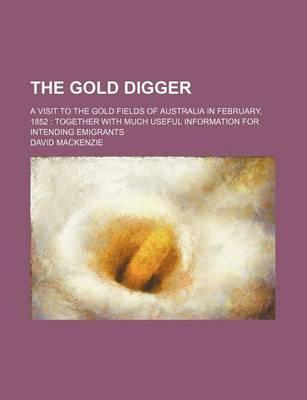 The Gold Digger; A Visit to the Gold Fields of Australia in February, 1852 Together with Much Useful Information for Intending Emigrants