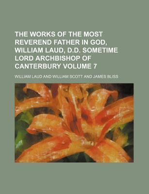 The Works of the Most Reverend Father in God, William Laud, D.D. Sometime Lord Archbishop of Canterbury Volume 7