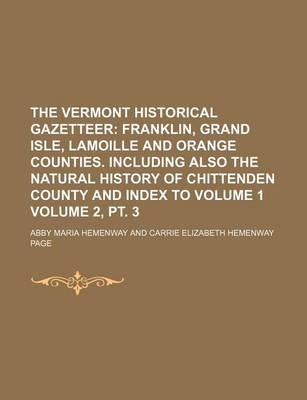 The Vermont Historical Gazetteer; Franklin, Grand Isle, Lamoille and Orange Counties. Including Also the Natural History of Chittenden County and Index to Volume 1 Volume 2, PT. 3