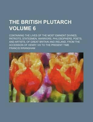 The British Plutarch; Containing the Lives of the Most Eminent Divines, Patriots, Statesmen, Warriors, Philosophers, Poets, and Artists, of Great Britain and Ireland, from the Accession of Henry VIII to the Present Time Volume 6