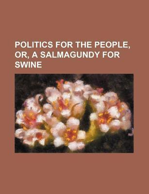 Politics for the People, Or, a Salmagundy for Swine