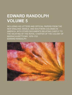 Edward Randolph; Including His Letters and Official Papers from the New England, Middle, and Southern Colonies in America, with Other Documents Relating Chiefly to the Vacating of the Royal Charter of the Colony of Massachusetts Volume 5