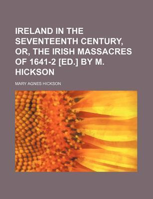 Ireland in the Seventeenth Century, Or, the Irish Massacres of 1641-2 [Ed.] by M. Hickson