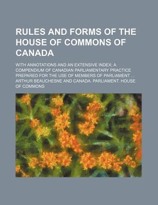 Rules and Forms of the House of Commons of Canada; With Annotations and an Extensive Index a Compendium of Canadian Parliamentary Practice Prepared for the Use of Members of Parliament