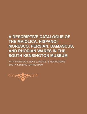 A Descriptive Catalogue of the Maiolica, Hispano-Moresco, Persian, Damascus, and Rhodian Wares in the South Kensington Museum; With Historical Notes