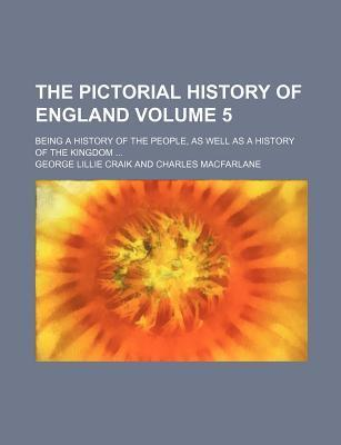 The Pictorial History of England; Being a History of the People, as Well as a History of the Kingdom Volume 5