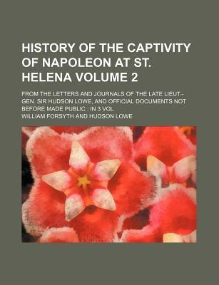 History of the Captivity of Napoleon at St. Helena; From the Letters and Journals of the Late Lieut.-Gen. Sir Hudson Lowe, and Official Documents Not Before Made Public in 3 Vol Volume 2