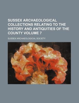 Sussex Archaeological Collections Relating to the History and Antiquities of the County Volume 7
