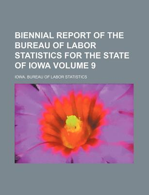 Biennial Report of the Bureau of Labor Statistics for the State of Iowa Volume 9