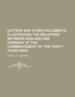Letters and Other Documents Illustrating the Relations Between England and Germany at the Commencement of the Thirty Years War