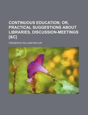 Continuous Education; Or, Practical Suggestions about Libraries, Discussion-Meetings [&C]