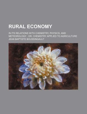 Rural Economy; In Its Relations with Chemistry, Physics, and Meteorology Or, Chemistry Applied to Agriculture