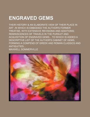 Engraved Gems; Their History & an Elaborate View of Their Place in Art, in Which Is Embodied the Author's Former Treatise, with Extensive Revisions and Additions Reminiscences of Travels in the Pursuit and Acquisition of Engraved Gems to