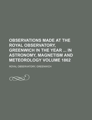 Observations Made at the Royal Observatory, Greenwich in the Year in Astronomy, Magnetism and Meteorology Volume 1862