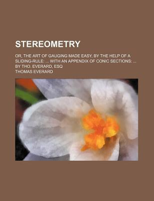 Stereometry; Or, the Art of Gauging Made Easy, by the Help of a Sliding-Rule with an Appendix of Conic Sections by Tho. Everard, Esq