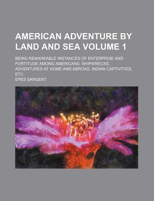 American Adventure by Land and Sea; Being Remarkable Instances of Enterprise and Fortitude Among Americans. Shipwrecks, Adventures at Home and Abroad, Indian Captivities, Etc Volume 1
