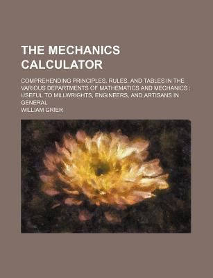 The Mechanics Calculator; Comprehending Principles, Rules, and Tables in the Various Departments of Mathematics and Mechanics Useful to Millwrights, Engineers, and Artisans in General