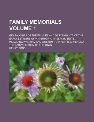 Family Memorials; Genealogies of the Families and Descendants of the Early Settlers of Watertown, Massachusetts, Including Waltham and Weston to Which Is Appended the Early History of the Town Volume 1