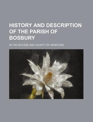History and Description of the Parish of Bosbury; In the Diocese and County of Hereford