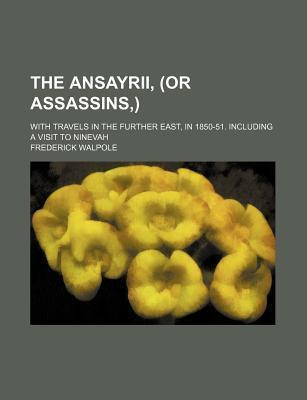 The Ansayrii, (or Assassins, ); With Travels in the Further East, in 1850-51. Including a Visit to Ninevah