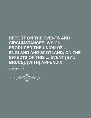 Report on the Events and Circumstances, Which Produced the Union of England and Scotland; On the Effects of This Event [By J. Bruce]. [With] Appendix