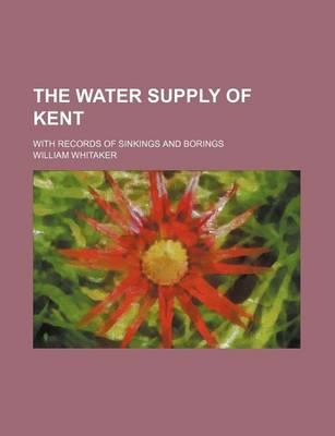 The Water Supply of Kent; With Records of Sinkings and Borings