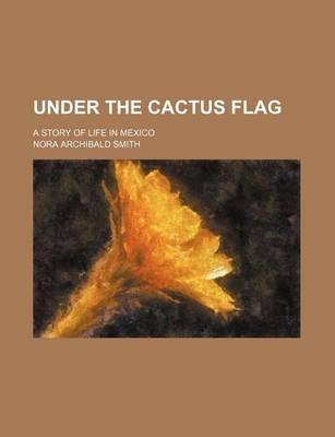 Under the Cactus Flag; A Story of Life in Mexico