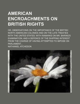 American Encroachments on British Rights; Or, Observations on the Importance of the British North American Colonies and on the Late Treaties with the United States with Ramarks on Mr. Baring's Examination and a Defence of the Shipping