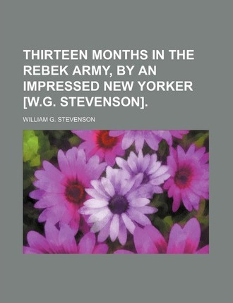 Thirteen Months in the Rebek Army, by an Impressed New Yorker [W.G. Stevenson]